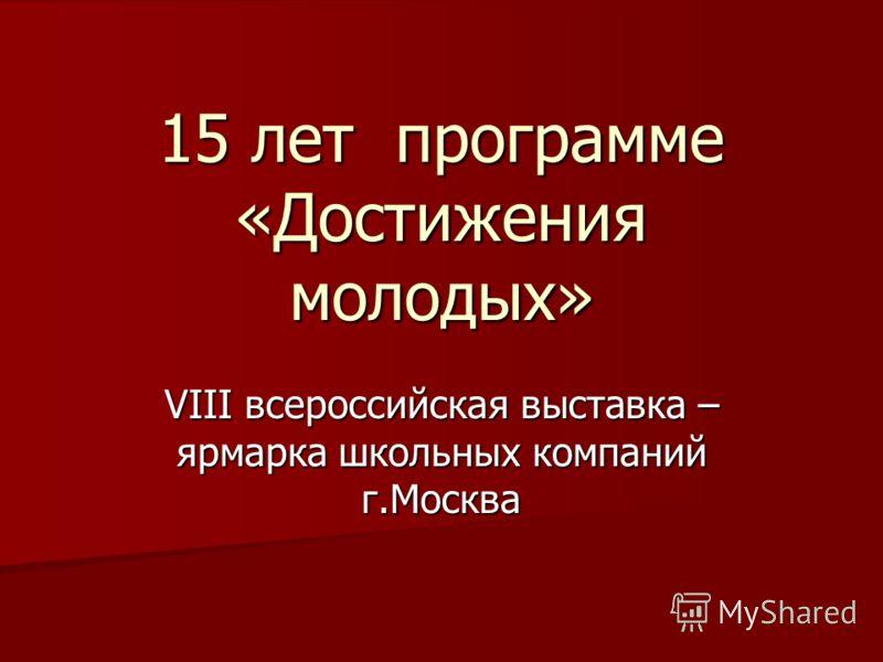 15 лет программе «Достижения молодых» VIII всероссийская выставка – ярмарка школьных компаний г.Москва