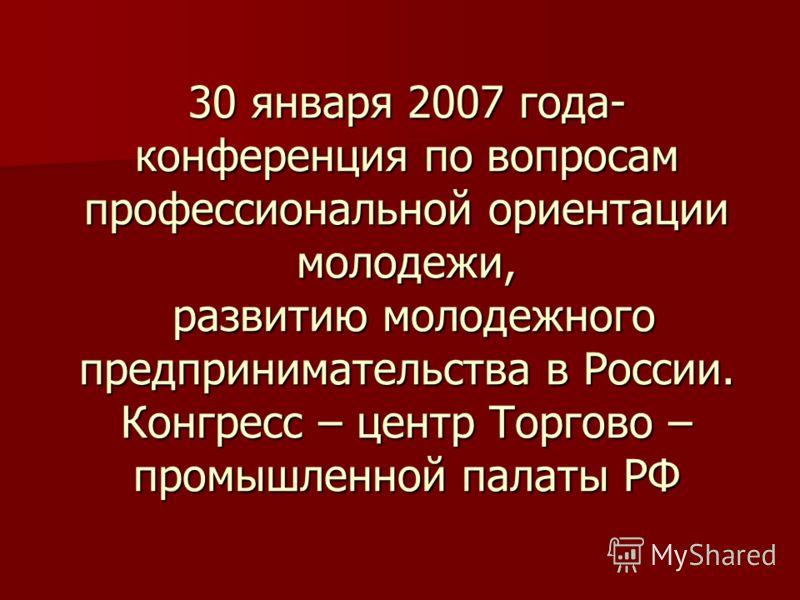 30 января 2007 года- конференция по вопросам профессиональной ориентации молодежи, развитию молодежного предпринимательства в России. Конгресс – центр Торгово – промышленной палаты РФ