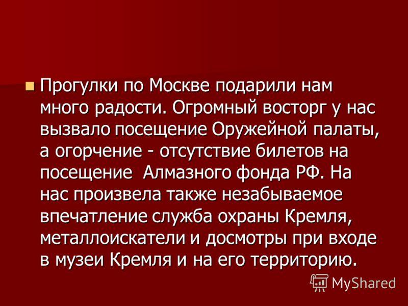 Прогулки по Москве подарили нам много радости. Огромный восторг у нас вызвало посещение Оружейной палаты, а огорчение - отсутствие билетов на посещение Алмазного фонда РФ. На нас произвела также незабываемое впечатление служба охраны Кремля, металлои