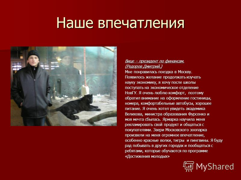 Наше впечатления Вице – президент по финансам. (Редоров Дмитрий.) Мне понравилась поездка в Москву. Появилось желание продолжать изучать науку экономику, я хочу после школы поступать на экономическое отделение НовГУ. Я очень люблю комфорт, поэтому об