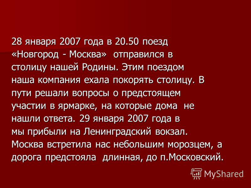 28 января 2007 года в 20.50 поезд «Новгород - Москва» отправился в столицу нашей Родины. Этим поездом наша компания ехала покорять столицу. В пути решали вопросы о предстоящем участии в ярмарке, на которые дома не нашли ответа. 29 января 2007 года в