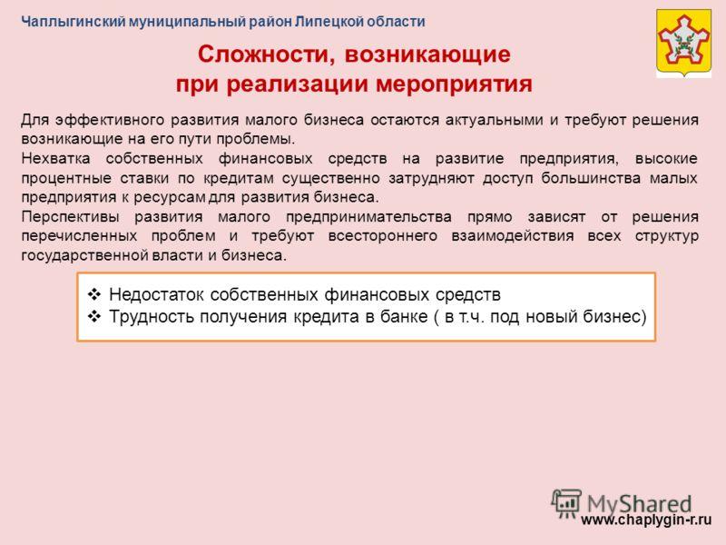Чаплыгинский муниципальный район Липецкой области Сложности, возникающие при реализации мероприятия www.chaplygin-r.ru Для эффективного развития малого бизнеса остаются актуальными и требуют решения возникающие на его пути проблемы. Нехватка собствен