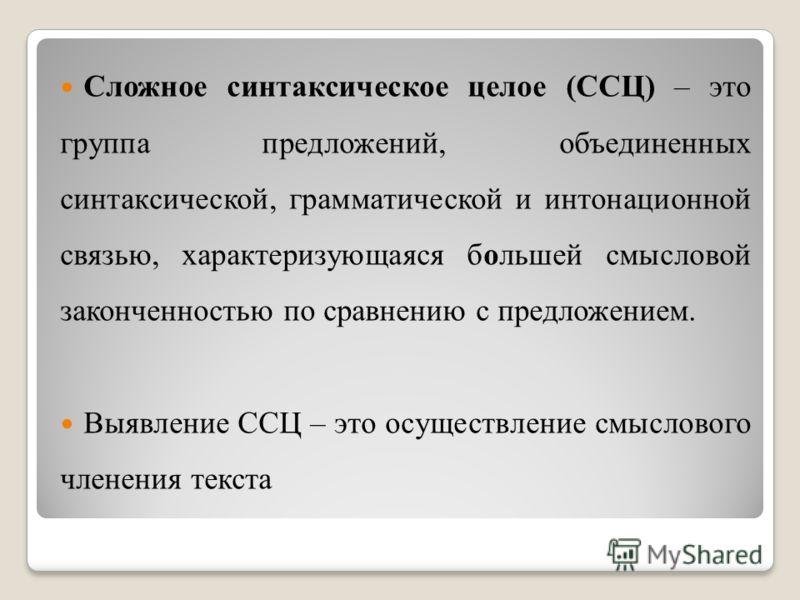 Сложное синтаксическое целое (ССЦ) – это группа предложений, объединенных синтаксической, грамматической и интонационной связью, характеризующаяся большей смысловой законченностью по сравнению с предложением. Выявление ССЦ – это осуществление смыслов