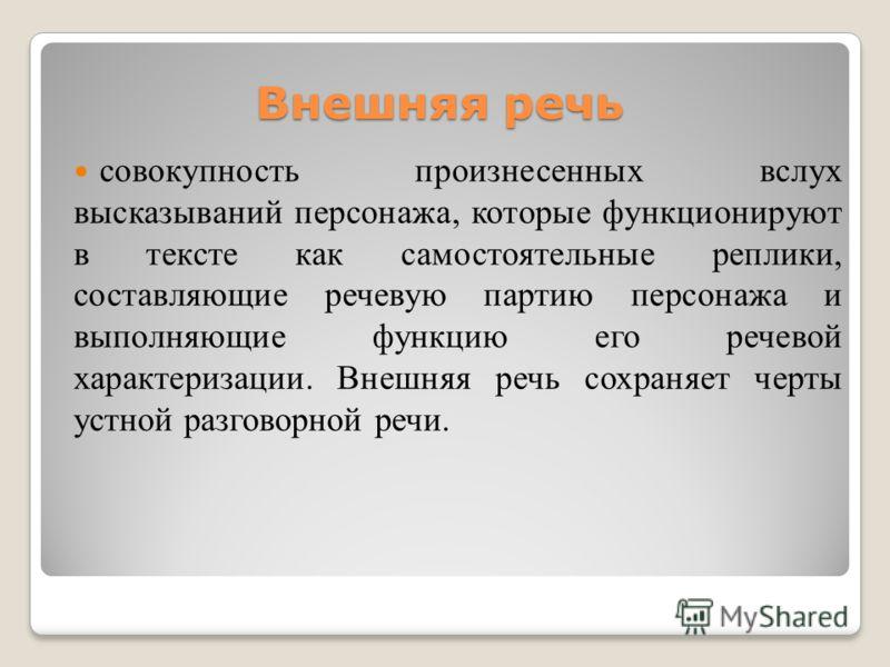 Внешняя речь совокупность произнесенных вслух высказываний персонажа, которые функционируют в тексте как самостоятельные реплики, составляющие речевую партию персонажа и выполняющие функцию его речевой характеризации. Внешняя речь сохраняет черты уст