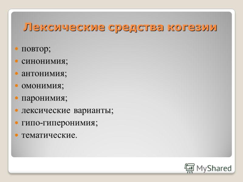 Лексические средства когезии повтор; синонимия; антонимия; омонимия; паронимия; лексические варианты; гипо-гиперонимия; тематические.