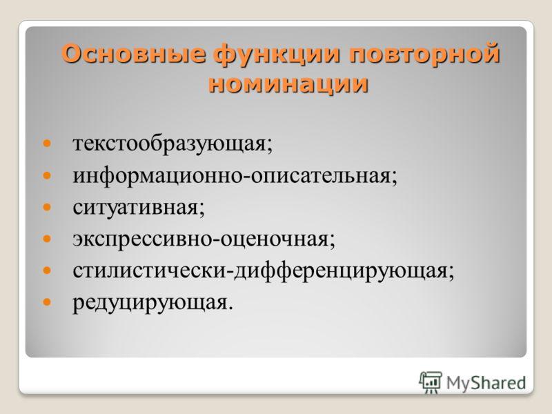 Основные функции повторной номинации текстообразующая; информационно-описательная; ситуативная; экспрессивно-оценочная; стилистически-дифференцирующая; редуцирующая.
