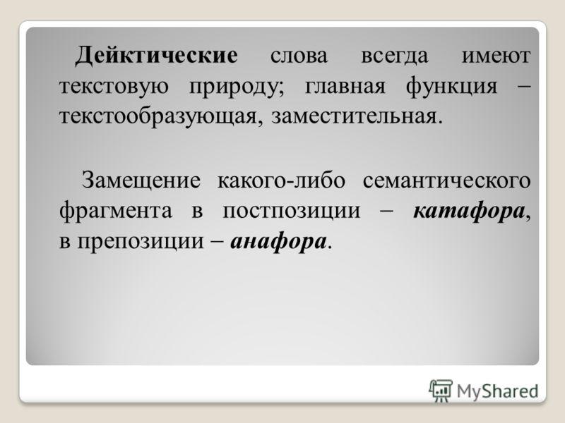 Дейктические слова всегда имеют текстовую природу; главная функция текстообразующая, заместительная. Замещение какого-либо семантического фрагмента в постпозиции катафора, в препозиции анафора.