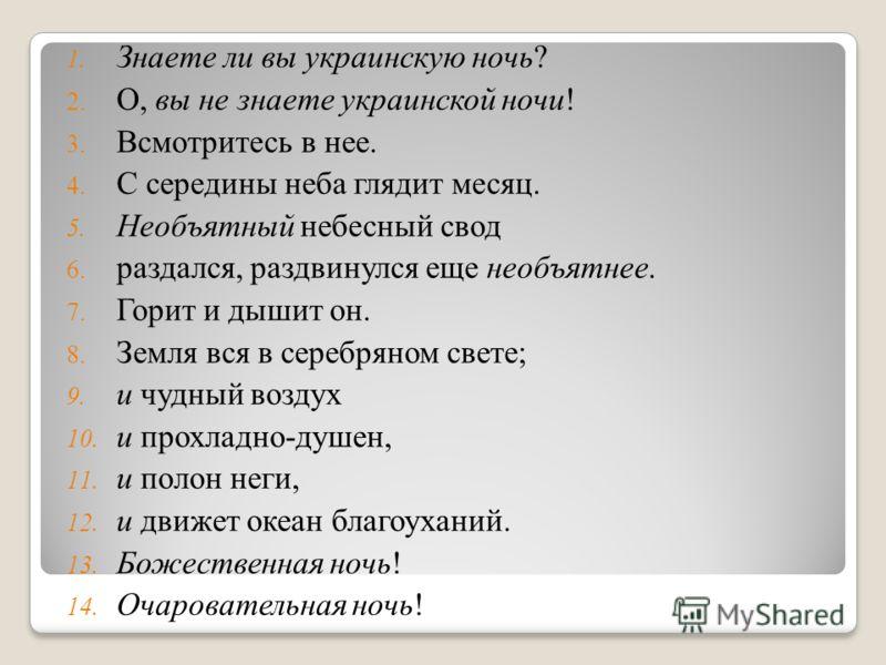 1. Знаете ли вы украинскую ночь? 2. О, вы не знаете украинской ночи! 3. Всмотритесь в нее. 4. С середины неба глядит месяц. 5. Необъятный небесный свод 6. раздался, раздвинулся еще необъятнее. 7. Горит и дышит он. 8. Земля вся в серебряном свете; 9.