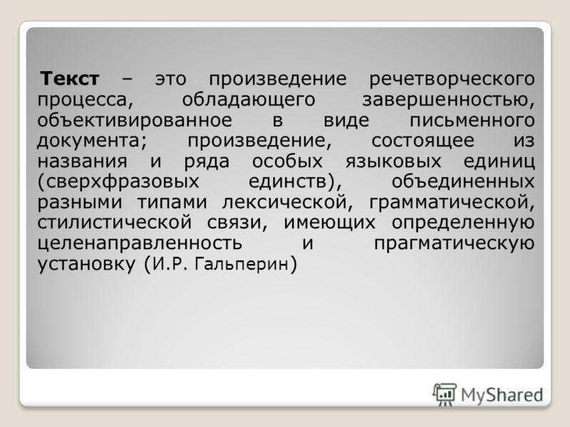 Текст – это произведение речетворческого процесса, обладающего завершенностью, объективированное в виде письменного документа; произведение, состоящее из названия и ряда особых языковых единиц (сверхфразовых единств), объединенных разными типами лекс