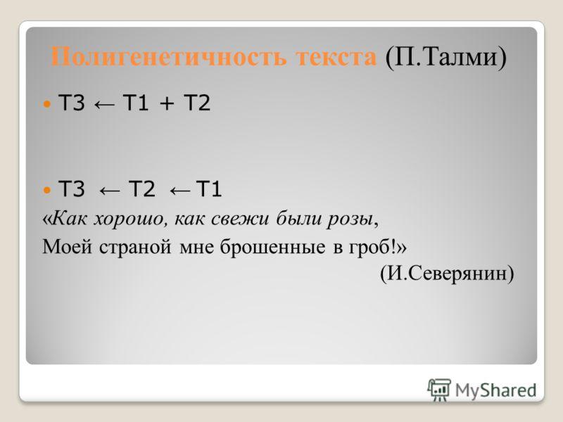 Полигенетичность текста (П.Талми) Т3 Т1 + Т2 Т3 Т2 Т1 «Как хорошо, как свежи были розы, Моей страной мне брошенные в гроб!» (И.Северянин)