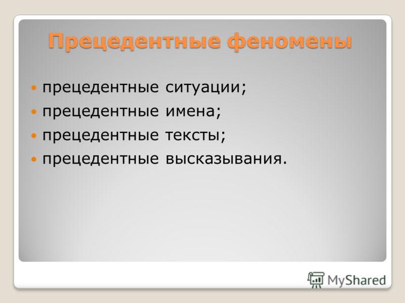 Прецедентные феномены прецедентные ситуации; прецедентные имена; прецедентные тексты; прецедентные высказывания.