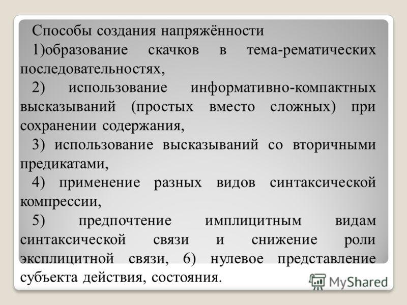 Способы создания напряжённости 1)образование скачков в тема-рематических последовательностях, 2) использование информативно-компактных высказываний (простых вместо сложных) при сохранении содержания, 3) использование высказываний со вторичными предик