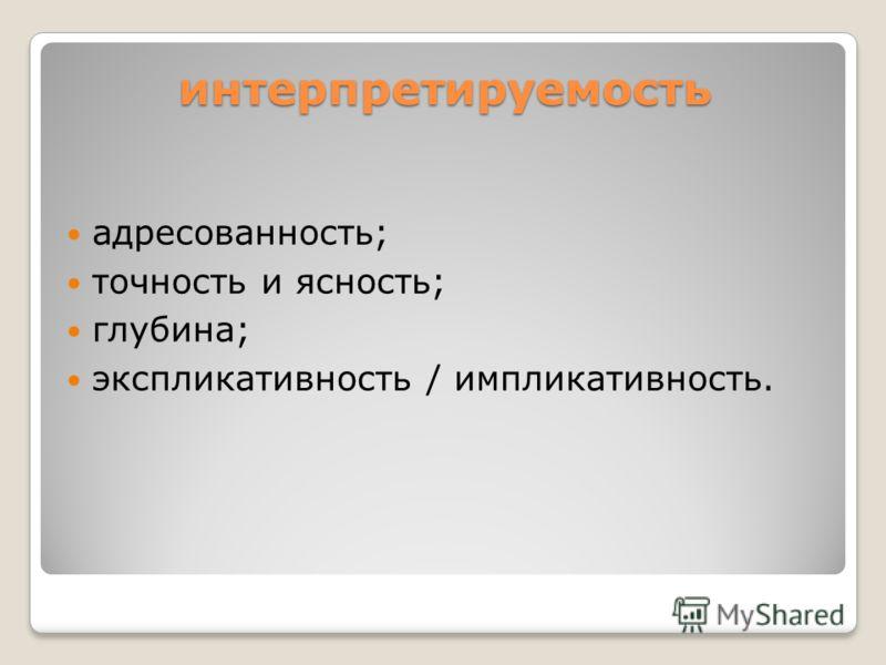 интерпретируемость адресованность; точность и ясность; глубина; экспликативность / импликативность.
