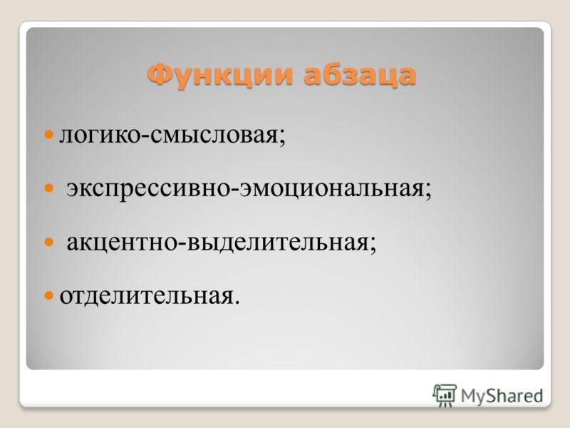 Функции абзаца логико-смысловая; экспрессивно-эмоциональная; акцентно-выделительная; отделительная.