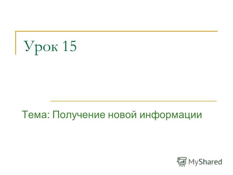 Урок 15 Тема: Получение новой информации