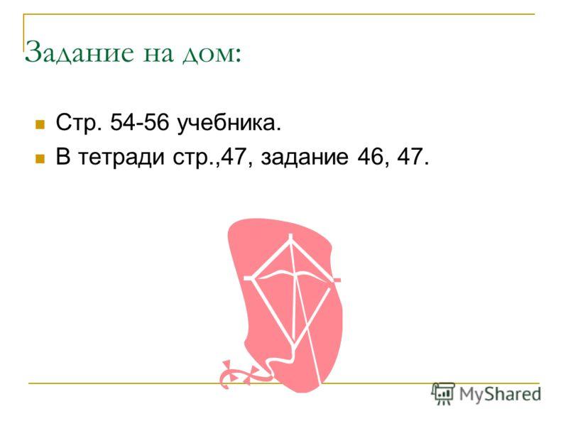 Задание на дом: Стр. 54-56 учебника. В тетради стр.,47, задание 46, 47.
