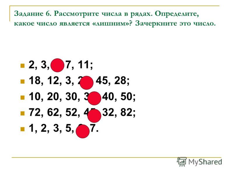 Задание 6. Рассмотрите числа в рядах. Определите, какое число является «лишним»? Зачеркните это число. 2, 3, 6, 7, 11; 18, 12, 3, 29, 45, 28; 10, 20, 30, 36, 40, 50; 72, 62, 52, 45, 32, 82; 1, 2, 3, 5, 6, 7.