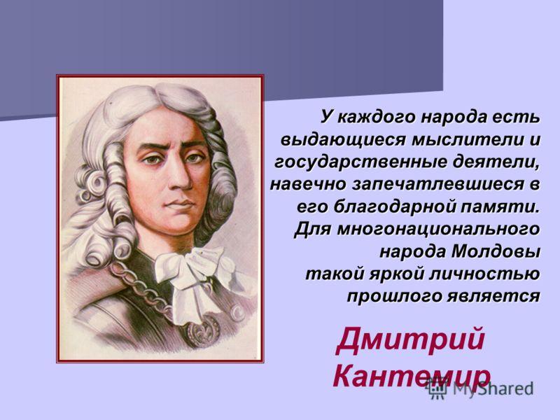 У каждого народа есть выдающиеся мыслители и государственные деятели, навечно запечатлевшиеся в его благодарной памяти. Для многонационального народа Молдовы такой яркой личностью прошлого является Дмитрий Кантемир