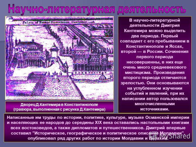 В научно-литературной деятельности Дмитрия Кантемира можно выделить два периода. Первый совпадает с его пребыванием в Константинополе и Яссах, второй в России. Сочинения первого периода несовершенны, в них еще очень много средневекового мистицизма. П