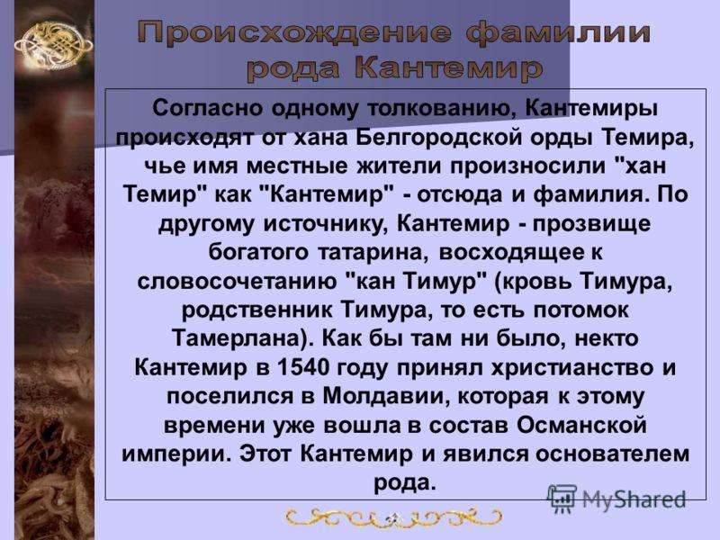 Согласно одному толкованию, Кантемиры происходят от хана Белгородской орды Темира, чье имя местные жители произносили