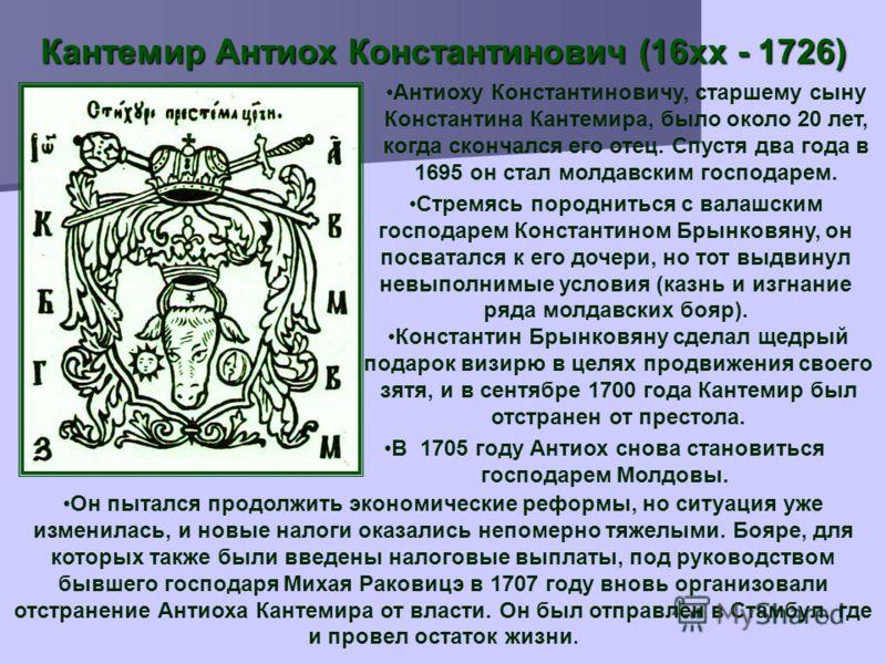 Кантемир Антиох Константинович (16xx - 1726) Антиоху Константиновичу, старшему сыну Константина Кантемира, было около 20 лет, когда скончался его отец. Спустя два года в 1695 он стал молдавским господарем. Стремясь породниться с валашским господарем