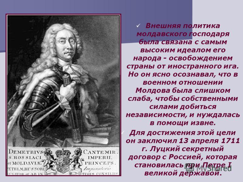 Внешняя политика молдавского господаря была связана с самым высоким идеалом его народа - освобождением страны от иностранного ига. Но он ясно осознавал, что в военном отношении Молдова была слишком слаба, чтобы собственными силами добиться независимо