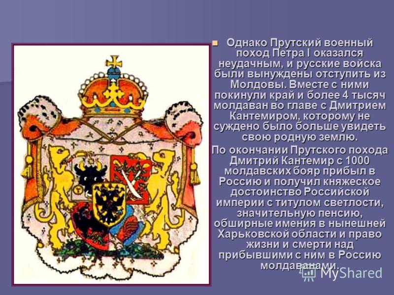 Однако Прутский военный поход Петра I оказался неудачным, и русские войска были вынуждены отступить из Молдовы. Вместе с ними покинули край и более 4 тысяч молдаван во главе с Дмитрием Кантемиром, которому не суждено было больше увидеть свою родную з