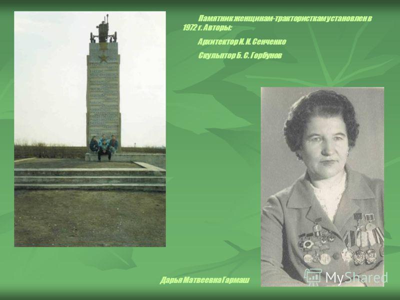 Памятник женщинам-трактористкам установлен в 1972 г. Авторы: Архитектор И. И. Сенченко Скульптор Б. С. Горбунов Дарья Матвеевна Гармаш