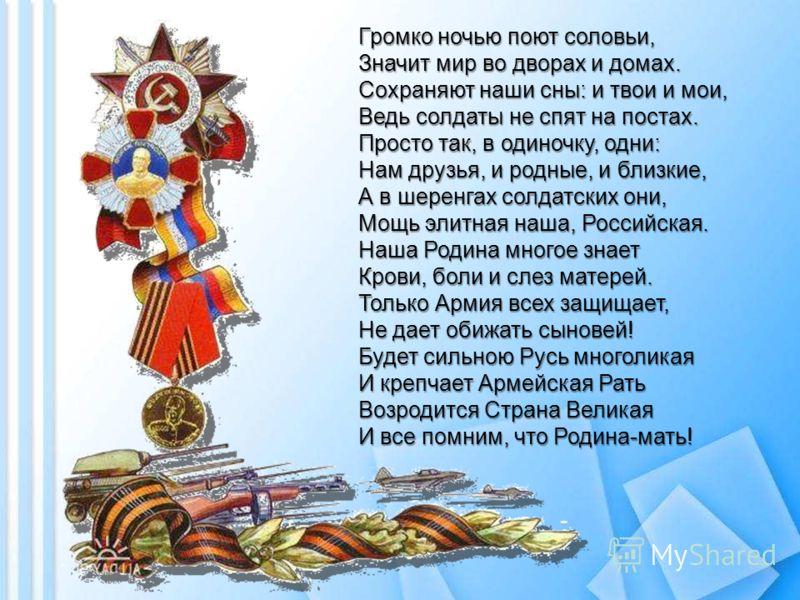 Громко ночью поют соловьи, Значит мир во дворах и домах. Сохраняют наши сны: и твои и мои, Ведь солдаты не спят на постах. Просто так, в одиночку, одни: Нам друзья, и родные, и близкие, А в шеренгах солдатских они, Мощь элитная наша, Российская. Наша