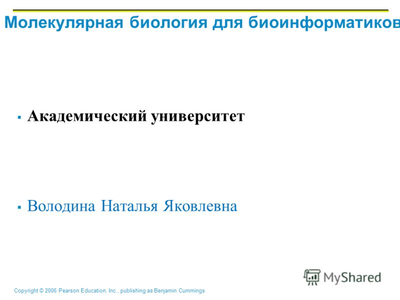 Copyright © 2006 Pearson Education, Inc., publishing as Benjamin Cummings Молекулярная биология для биоинформатиков Академический университет Володина Наталья Яковлевна