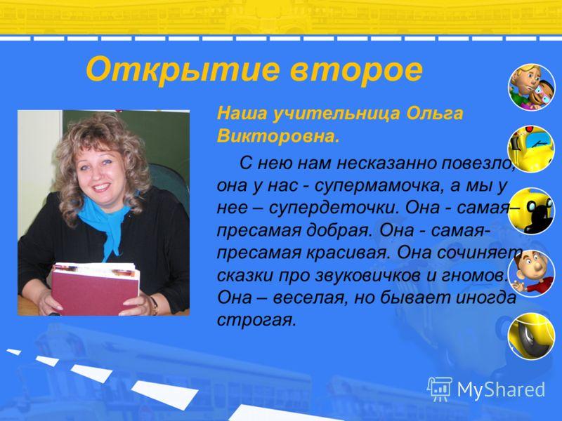 Открытие второе Наша учительница Ольга Викторовна. С нею нам несказанно повезло, она у нас - супермамочка, а мы у нее – супердеточки. Она - самая– пресамая добрая. Она - самая- пресамая красивая. Она сочиняет сказки про звуковичков и гномов. Она – ве