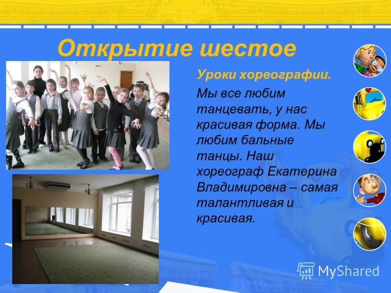 Открытие шестое Уроки хореографии. Мы все любим танцевать, у нас красивая форма. Мы любим бальные танцы. Наш хореограф Екатерина Владимировна – самая талантливая и красивая.