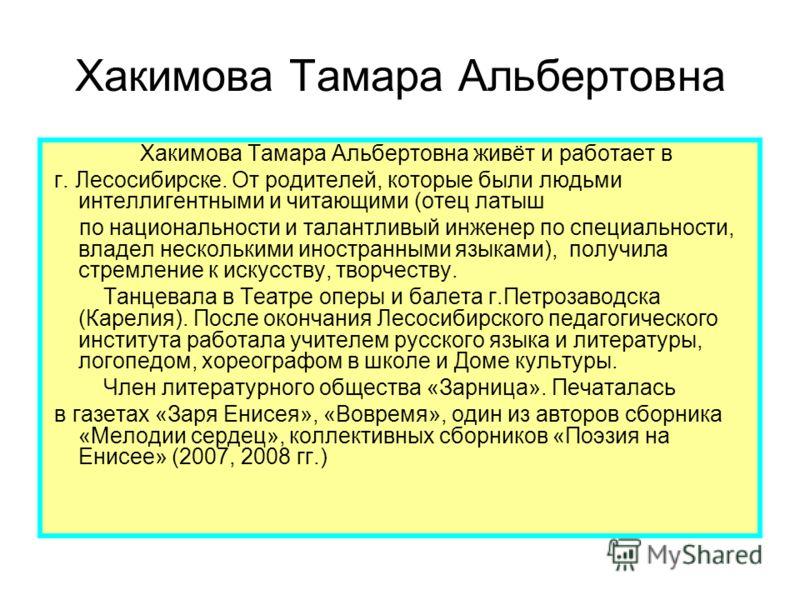 Хакимова Тамара Альбертовна Хакимова Тамара Альбертовна живёт и работает в г. Лесосибирске. От родителей, которые были людьми интеллигентными и читающими (отец латыш по национальности и талантливый инженер по специальности, владел несколькими иностра