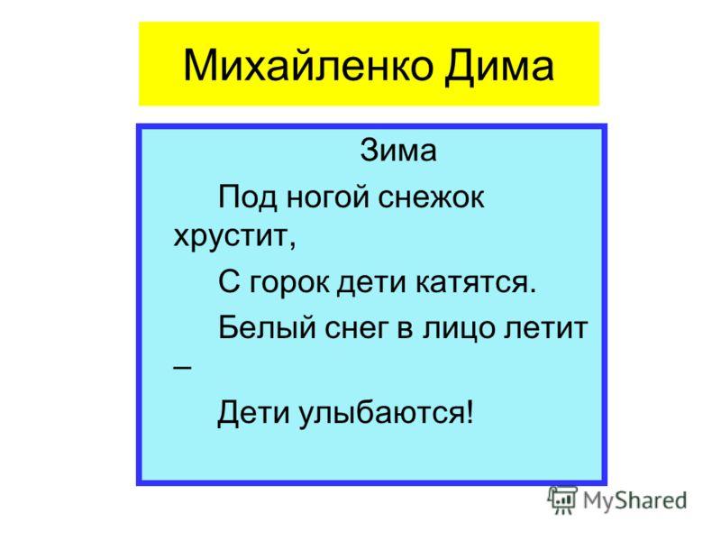Михайленко Дима Зима Под ногой снежок хрустит, С горок дети катятся. Белый снег в лицо летит – Дети улыбаются!