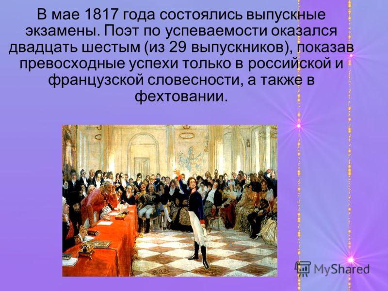 В мае 1817 года состоялись выпускные экзамены. Поэт по успеваемости оказался двадцать шестым (из 29 выпускников), показав превосходные успехи только в российской и французской словесности, а также в фехтовании.
