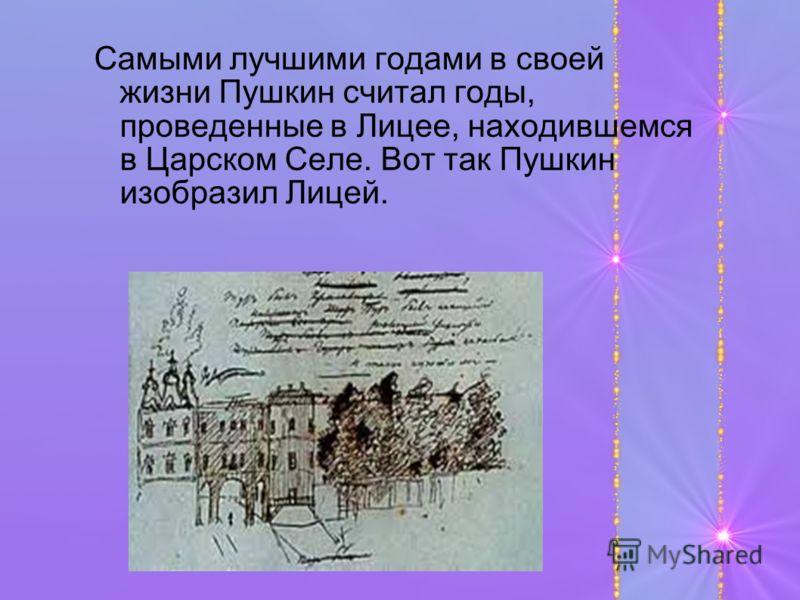 Самыми лучшими годами в своей жизни Пушкин считал годы, проведенные в Лицее, находившемся в Царском Селе. Вот так Пушкин изобразил Лицей.
