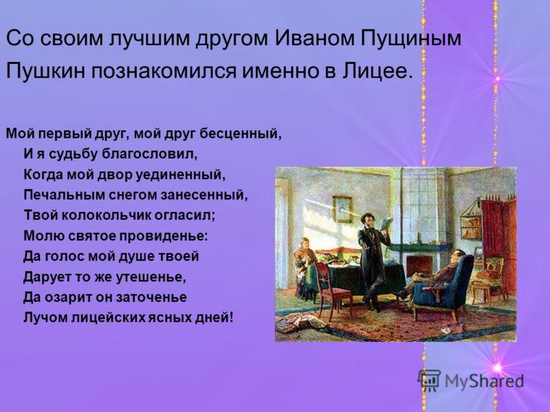 Со своим лучшим другом Иваном Пущиным Пушкин познакомился именно в Лицее. Мой первый друг, мой друг бесценный, И я судьбу благословил, Когда мой двор уединенный, Печальным снегом занесенный, Твой колокольчик огласил; Молю святое провиденье: Да голос
