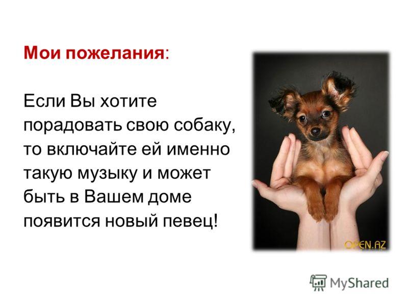 Мои пожелания: Если Вы хотите порадовать свою собаку, то включайте ей именно такую музыку и может быть в Вашем доме появится новый певец!