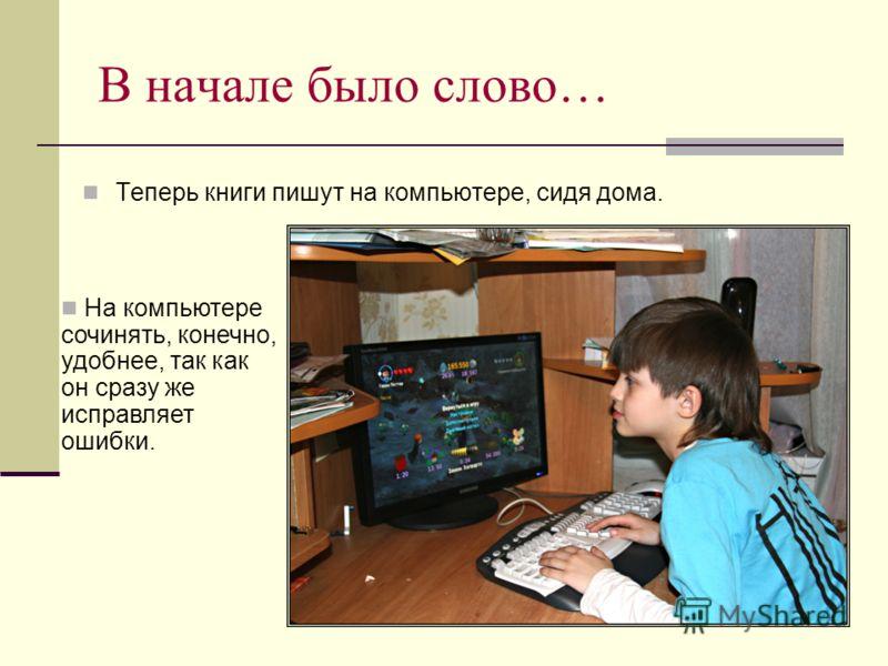 В начале было слово… Теперь книги пишут на компьютере, сидя дома. На компьютере сочинять, конечно, удобнее, так как он сразу же исправляет ошибки.