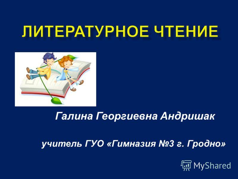Галина Георгиевна Андришак учитель ГУО « Гимназия 3 г. Гродно »