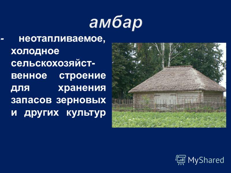 - неотапливаемое, холодное сельскохозяйст - венное строение для хранения запасов зерновых и других культур