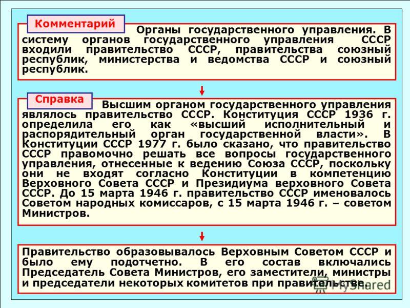 Органы государственного управления. В систему органов государственного управления СССР входили правительство СССР, правительства союзный республик, министерства и ведомства СССР и союзный республик. Комментарий Правительство образовывалось Верховным