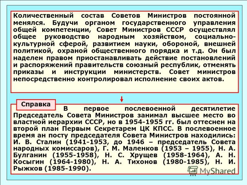 Количественный состав Советов Министров постоянной менялся. Будучи органом государственного управления общей компетенции, Совет Министров СССР осуществлял общее руководство народным хозяйством, социально- культурной сферой, развитием науки, обороной,