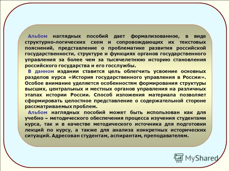 Альбом наглядных пособий дает формализованное, в виде структурно-логических схем и сопровождающих их текстовых пояснений, представление о проблематике развития российской государственности, структуре и функциях органов государственного управления за