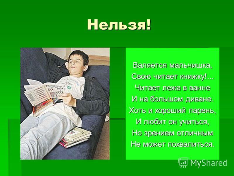 Нельзя! Валяется мальчишка, Свою читает книжку!... Читает лежа в ванне И на большом диване. Хоть и хороший парень, И любит он учиться, Но зрением отличным Не может похвалиться.