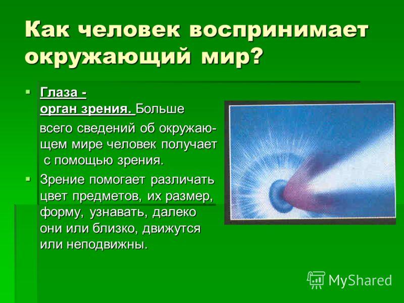 Как человек воспринимает окружающий мир? Глаза - орган зрения. Больше Глаза - орган зрения. Больше всего сведений об окружаю- щем мире человек получает с помощью зрения. всего сведений об окружаю- щем мире человек получает с помощью зрения. Зрение по