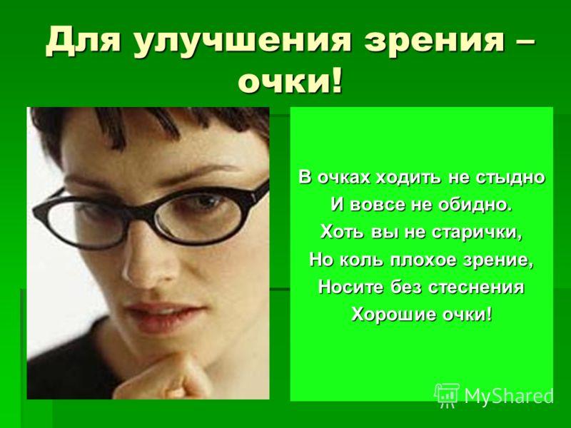 Для улучшения зрения – очки! В очках ходить не стыдно И вовсе не обидно. Хоть вы не старички, Но коль плохое зрение, Носите без стеснения Хорошие очки!