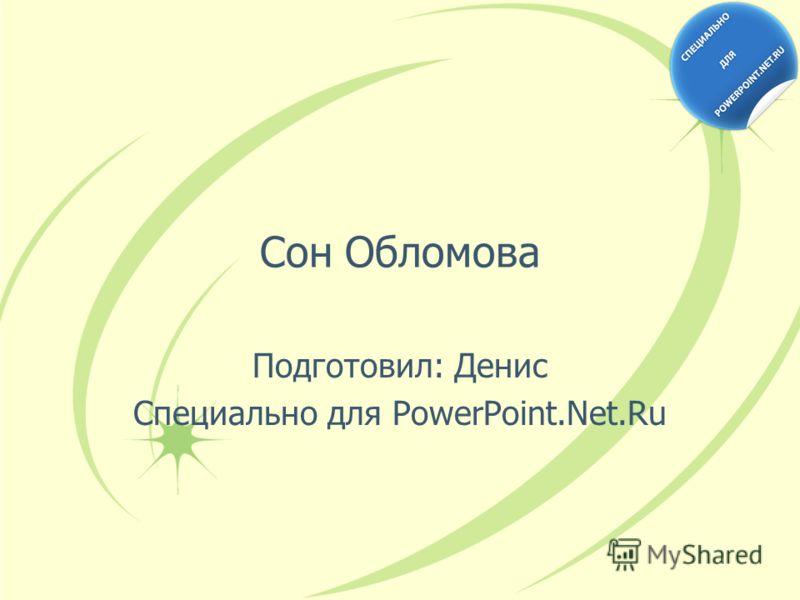 Сон Обломова Подготовил: Денис Специально для PowerPoint.Net.Ru