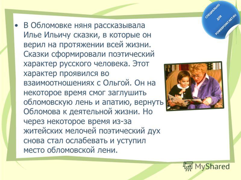 В Обломовке няня рассказывала Илье Ильичу сказки, в которые он верил на протяжении всей жизни. Сказки сформировали поэтический характер русского человека. Этот характер проявился во взаимоотношениях с Ольгой. Он на некоторое время смог заглушить обло