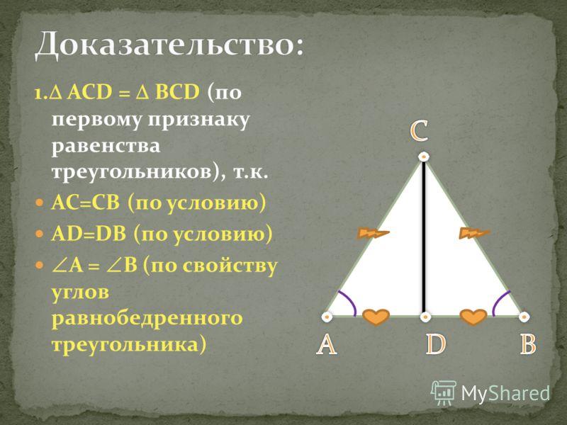 1. ACD = BCD (по первому признаку равенства треугольников), т.к. AC=CB (по условию) AD=DB (по условию) A = B (по свойству углов равнобедренного треугольника)